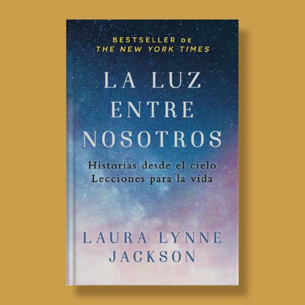 La luz entre nosotros: Historias desde el cielo lecciones de vida. - Laura Lynne Jackson - Vintage