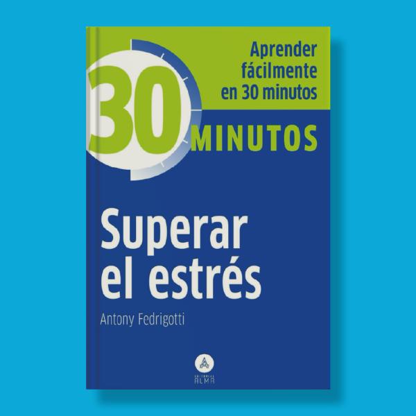 30 minutos: Superar el estrés - Antony Fedrigotti - Editorial Alma