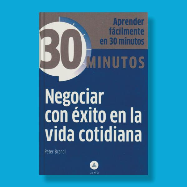 30 minutos: Negociar con éxito en la vida cotidiana - Peter Brandl - Editorial Alma