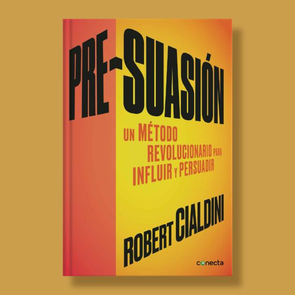 Pre-suación: Un método revolucionario para influir y convencer - Robert Cialdini - Conecta