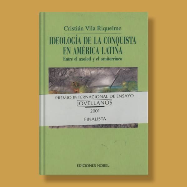 Ideología de la conquista en América Latina: Entre el Axolotl y el Ornitorrinco - Cristián Vila Riquelme - Nobel Ediciones