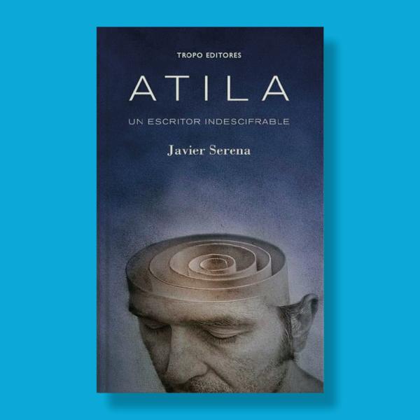 Atila: Un escritor indescifrable - Javier Serena - Tropo Editores