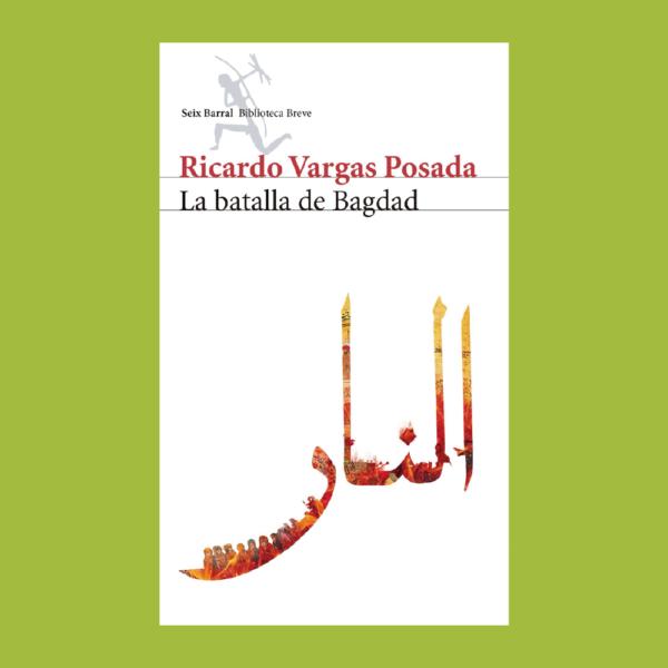 La batalla de Bagdad - Ricardo Vargas Posada - Seix Barral
