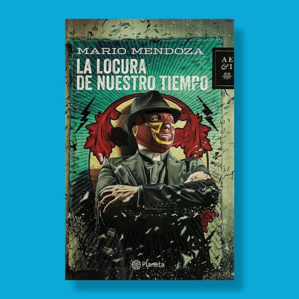 La locura de nuestro tiempo - Mario Mendoza - Planeta