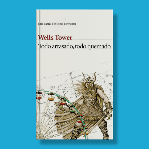 Todo arrasado, todo quemado - Wells Tower - Seix Barral