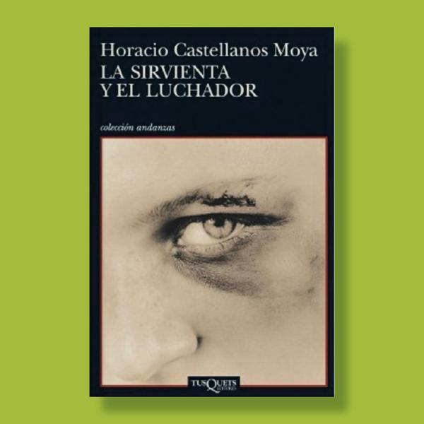 La sirvienta y el luchador - Horacio Castellanos Moya - TusQuets