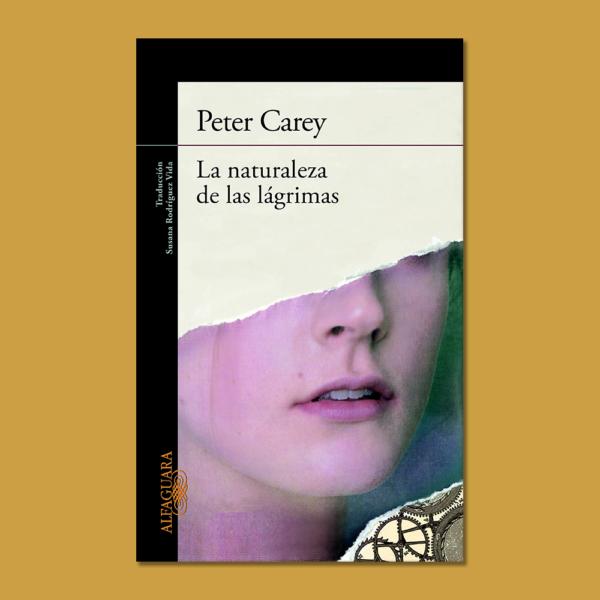 La naturaleza de las lágrimas - Peter Carey - Alfaguara