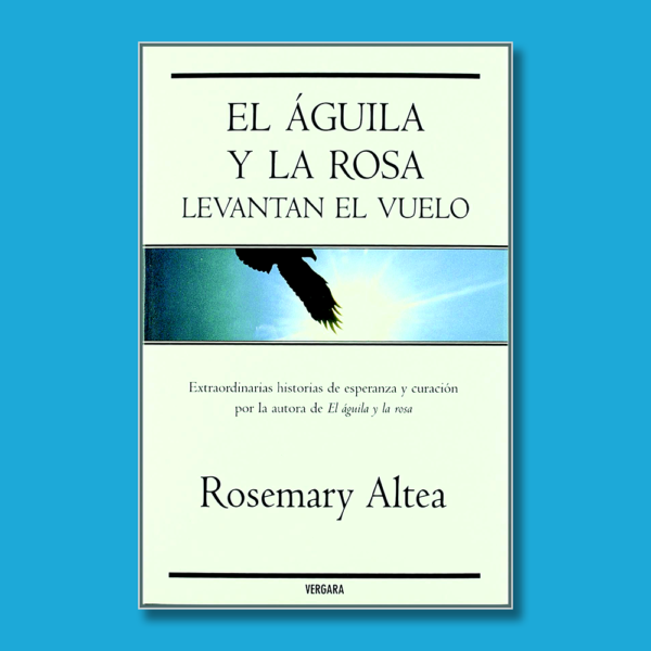 El águila y la rosa levantan el vuelo: Extraordinarias historias de esperanza y curación. - Rosemary Altea - BSA