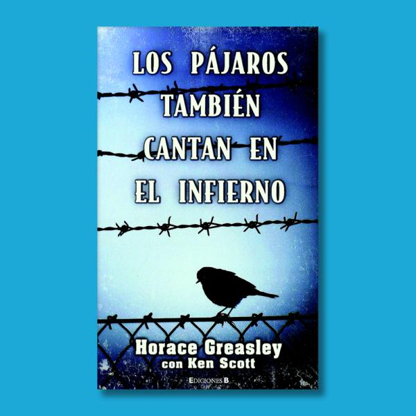 Los pájaros también cantan en el infierno - Horace Greasley - Ediciones B