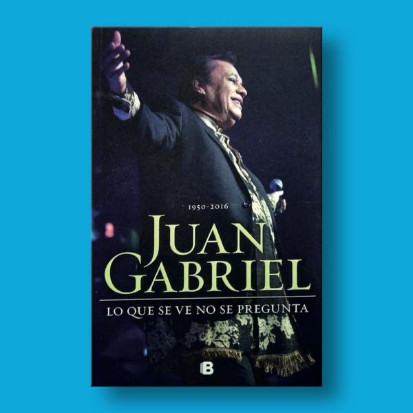 Juan Gabriel: Lo que se ve no se pregunta - Varios Autores - Ediciones B