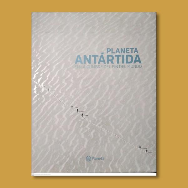 Planeta Antártida: En la cumbre del fin del mundo - Varios Autores - Editorial Planeta