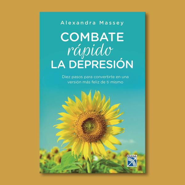 Combate rápido la depresión: Diez pasos para covertirte en una versión de ti mismo. - Alexandra Massey - Diana