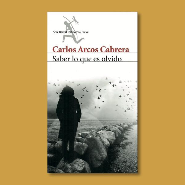 Saber lo que es olvido - Carlos Arcos Cabrera - Seix Barral