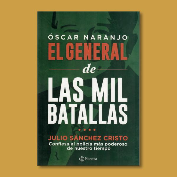 Óscar Naranjo: El general de las mil batallas - Julio Sánchez Cristo - Planeta